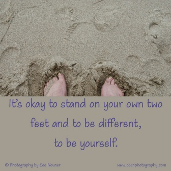 It's okay to stand on your own two feet and to be different, to be yourself, Cee Neuner, Ceenphotography.com, quote, inspiration, motivate, pick me up