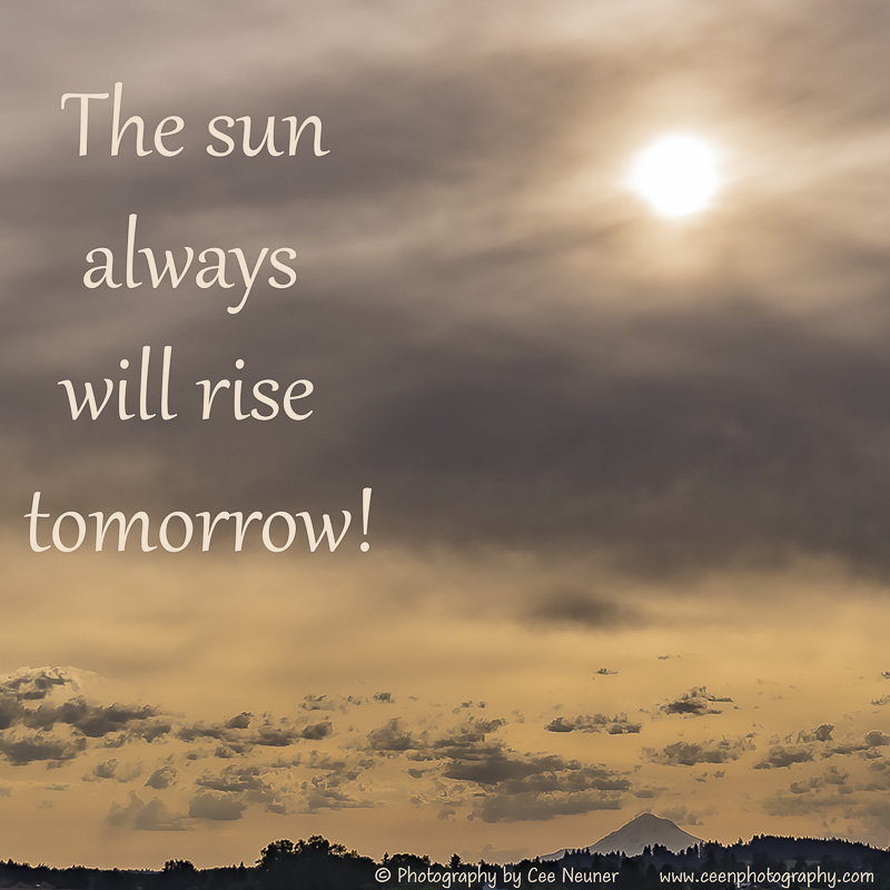 the sun always will rise tomorrow, ceenphotography.com, pick me up, inspire, uplift, motivate, photography, Cee Neuner, sunrise, clouds, Oregon, Mt Hood, cloudy