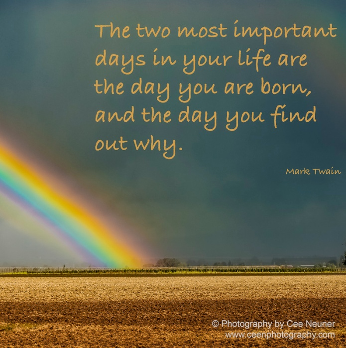 The two most important days in your life are the day you are born, and the day you find out why, Mark Twain, uplift, motivate, photography, Cee Neuner, ceenphotography.com, rainbow, dark clouds